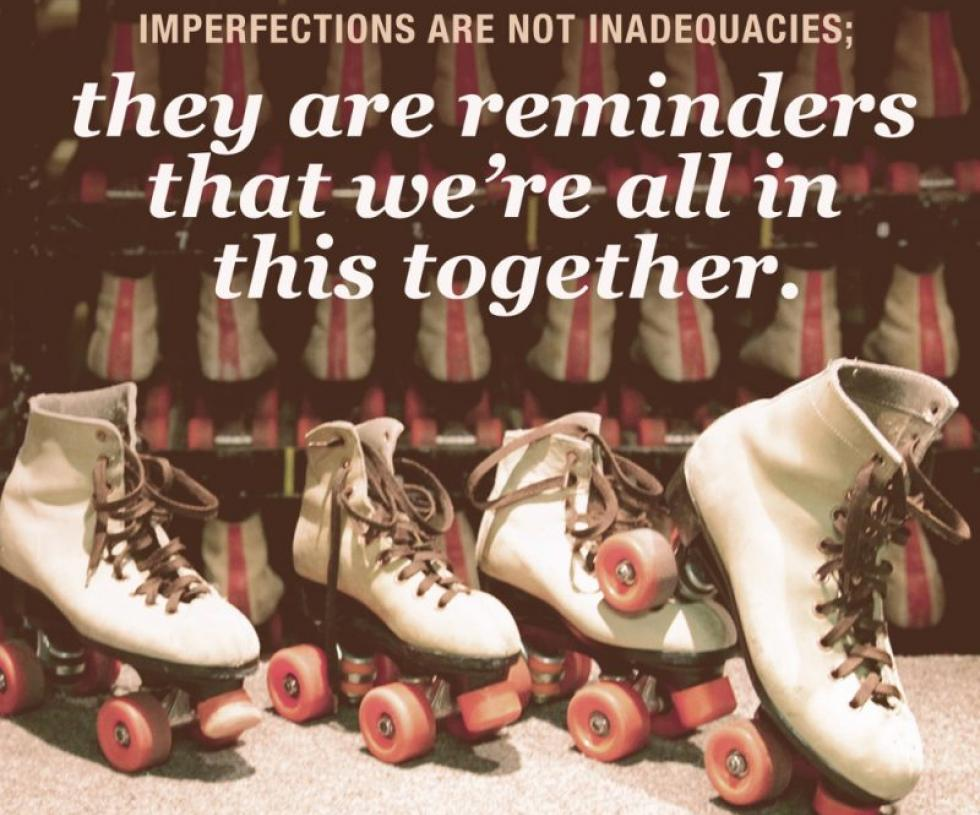 Quote: Imperfections are not inadequacies; they are reminders that we're all in this together. - Brene Brown